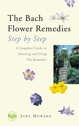 The Bach Flower Remedies Step by Step A Complete Guide to Selecting and Using the Remedies