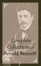 Complete Collection of Arnold Bennett by Arnold Bennett