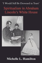 """""""I Would Still Be Drowned in Tears"""": Spiritualism in Abraham Lincoln's White House by Michelle L. Hamilton"""