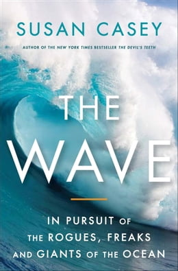 Book The Wave: In the Pursuit of the Rogues, Freaks and Giants of the Ocean by Susan Casey