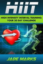 High Intensity Interval Training: Your 30 Day Challenge by Jade Marks
