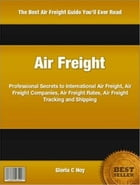 Air Freight: Professional Secrets to International Air Freight, Air Freight Companies, Air Freight Rates, Air Fre by Gloria Hoy