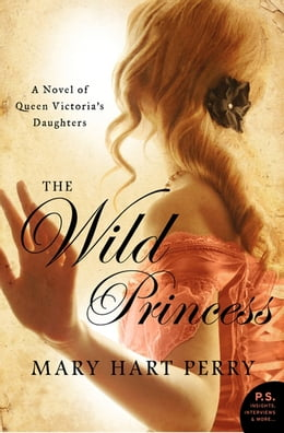 Book The Wild Princess: A Novel of Queen Victoria's Defiant Daughter by Mary Hart Perry
