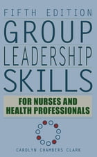 Group Leadership Skills for Nurses & Health Professionals, Fifth Edition: Fifth Edition