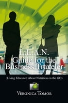 L.E.A.N. Guide for the Business Traveler: (Living Educated About Nutrition on the Go) by Veronica Tomor