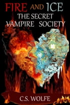 Fire and Ice: The Secret Vampire Society by C. S. Wolfe