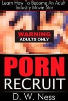 Porn Recruit: Learn How To Become An Adult Industry Movie Star by D. W. Ness
