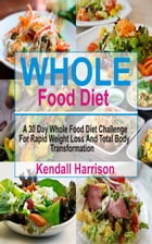 Whole Food Diet: A 30 Day Whole Food Diet Challenge For Rapid Weight Loss And Total Body Transformation by Kendall Harrison