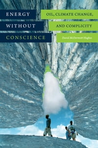 Energy without Conscience: Oil, Climate Change, and Complicity