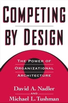 Competing by Design: The Power of Organizational Architecture by David Nadler