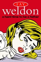 A Hard Time to Be a Father by Fay Weldon