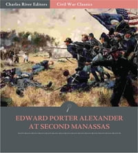General Edward Porter Alexander at Second Manassas: Account of the Battle from His Memoirs…