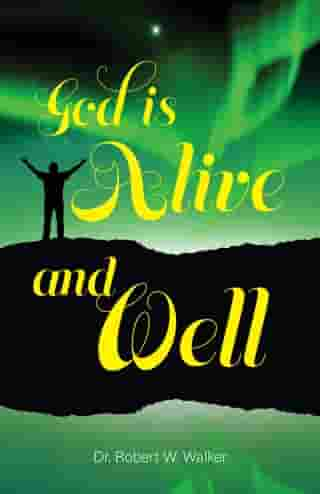 God is Alive and Well by Dr.  Robert W. Walker