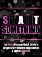 Start Something: The Black Persons Quick Guide to Successfully Starting and Running a Small Business by Black Business Buzz