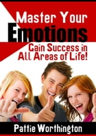 Master Your Emotions: Success In All Areas of Life by Pattie Worthington