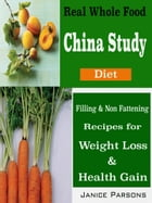 Real Whole Food China Study Diet: Filling & Non Fattening Recipes for Weight Loss & Health Gain by Janice Parsons