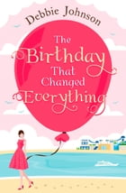 The Birthday That Changed Everything: Perfect summer holiday reading! by Debbie Johnson