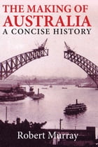 The Making of Australia: A Concise History by Robert Murray