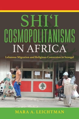 Book Shi'i Cosmopolitanisms in Africa: Lebanese Migration and Religious Conversion in Senegal by Mara A. Leichtman