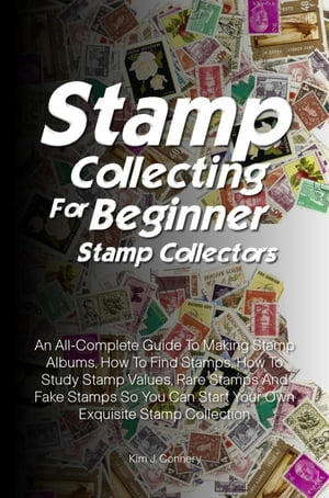 Stamp Collecting For Beginner Stamp Collectors An All-Complete Guide To Making Stamp Albums,  How To Find Stamps,  How To Study Stamp Values,  Rare Stamp