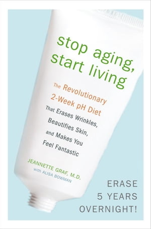 Stop Aging,  Start Living The Revolutionary 2-Week pH Diet That Erases Wrinkles,  Beautifies Skin,  and Makes You Feel Fantastic
