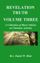 Revelation Truth Volume Three: A Collection of Short Articles on Christian Activist by Rev. Daniel W. Blair