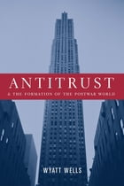 Antitrust and the Formation of the Postwar World by Wyatt Wells