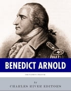The Patriot Traitor: The Life and Legacy of Benedict Arnold by Charles River Editors