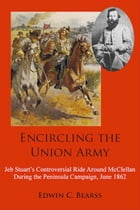 Encircling the Union Army: Jeb Stuart's Controversial Ride Around McClellan During the Peninsula Campaign, June 1862 by Edwin C. Bearrs