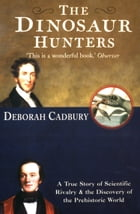 The Dinosaur Hunters: A True Story of Scientific Rivalry and the Discovery of the Prehistoric World…