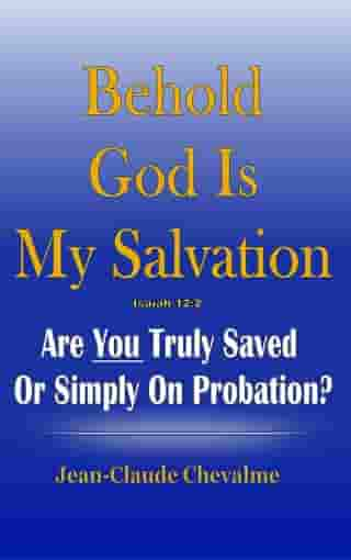 Behold God is My Salvation! Isaiah 12:2: Are You Truly Saved Or Simply on Probation