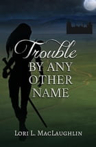 Trouble By Any Other Name by Lori L. MacLaughlin