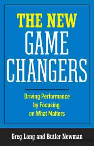 The New Game Changers: Driving Performance by Focusing on What Matters by Greg Long