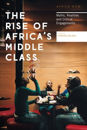 The Rise of Africa's Middle Class: Myths, Realities and Critical Engagements