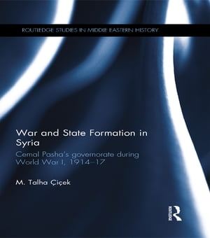 War and State Formation in Syria Cemal Pasha's Governorate During World War I,  1914-1917
