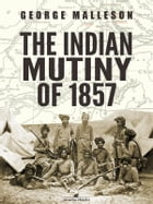 The Indian Mutiny of 1857 by George Malleson