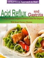 A Nutritional Approach to Healing Acid Reflux & Gastritis: 75+Recipes Specially Designed to Prevent & Control Your Symptoms With Smart Dietary Choices by Kathy Gomez