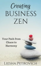 Creating Business Zen: Your Path from Chaos to Harmony by Liesha Petrovich