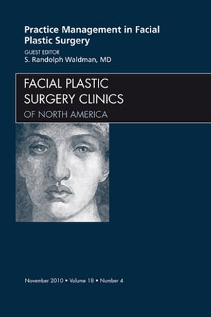 Practice Management for Facial Plastic Surgery,  An Issue of Facial Plastic Surgery Clinics