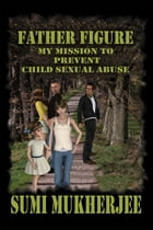 Father Figure: My Mission to Prevent Child Sex Abuse by Sumi Mukherjee
