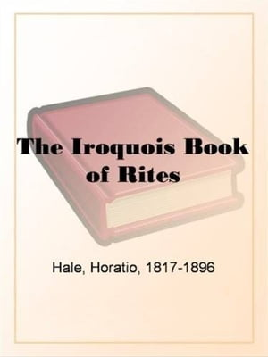 The Iroquois Book Of Rites by Horatio Hale