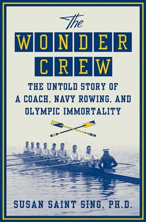 The Wonder Crew The Untold Story of a Coach,  Navy Rowing,  and Olympic Immortality