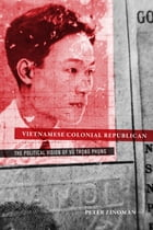 Vietnamese Colonial Republican: The Political Vision of Vu Trong Phung by Peter Zinoman