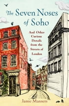 The Seven Noses of Soho: And 191 Other Curious Details from the Streets of London by Jamie Manners