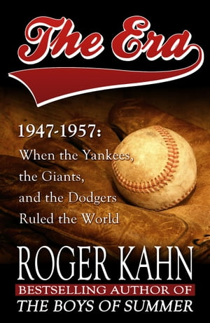 The Era,  1947-1957 When the Yankees,  the Giants,  and the Dodgers Ruled the World