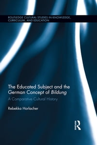The Educated Subject and the German Concept of Bildung: A Comparative Cultural History