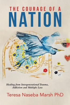 The Courage of a Nation: Healing from Intergenerational Trauma, Addiction and Multiple Loss by Teresa Naseba Marsh PhD