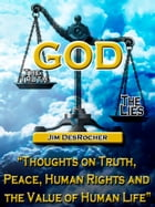 God - The Truth -- The Lies: Thoughts on Truth, Peace, Human Rights and the Value of Human Life by Jim DesRocher