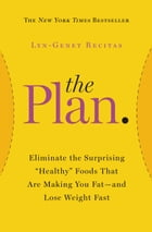 """The Plan: Eliminate the Surprising """"Healthy"""" Foods That Are Making You Fat--and Lose Weight Fast"""