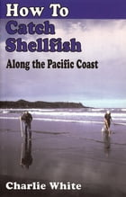 How to Catch Shellfish: Along the Pacific Coast by Charlie White